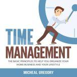 Time Management: The Basic Principles to Help You Organize Your Home Business and Your Lifestyle, Micheal Gregory