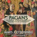 Pagans The End of Traditional Religion and the Rise of Christianity, James J. O'Donnell