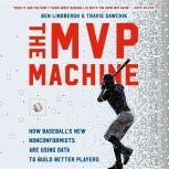 The MVP Machine How Baseball's New Nonconformists Are Using Data to Build Better Players, Ben Lindbergh