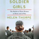 Soldier Girls The Battles of Three Women at Home and at War, Helen Thorpe