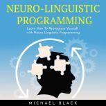 NEURO-LINGUISTIC PROGRAMMING : Learn How To Reprogram Yourself with Neuro Linguistic Programming, Michael Black