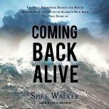 Coming Back Alive The True Story of the Most Harrowing Search and Rescue Mission Ever Attempted on Alaska's High Seas, Spike Walker
