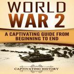 World War 2 A Captivating Guide from Beginning to End (The Second World War and D Day Book 1), Captivating History