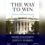 The Way to Win Clinton, Bush, Rove, and How to Take the White House in 2008, Mark Halperin