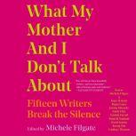 What My Mother and I Don't Talk About Fifteen Writers Break the Silence, Michele Filgate