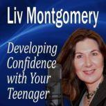 Developing Confidence with Your Teenager The Gift of Self Confidence, Liv Montgomery