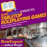 HowExpert Guide to Tabletop Roleplaying Games 101 Tips to Start, Play, and Succeed in Tabletop Roleplaying Games, HowExpert