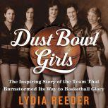 Dust Bowl Girls The Inspiring Story of the Team That Barnstormed Its Way to Basketball Glory, Lydia Reeder