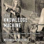 The Knowledge Machine How Irrationality Created Modern Science, Michael Strevens