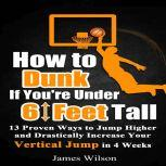 How to Dunk if You're Under 6 Feet Tall: 13 Proven Ways to Jump Higher and Drastically Increase Your Vertical Jump in 4 Weeks, James Wilson