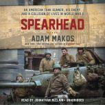Spearhead An American Tank Gunner, His Enemy, and a Collision of Lives in World War II, Adam Makos