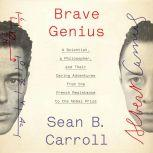 Brave Genius A Scientist, a Philosopher, and Their Daring Adventures from the French Resistance to the Nobel Prize, Sean B. Carroll