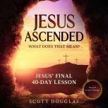 Jesus Ascended. What Does That Mean? Jesus' Final 40-Day Lesson, Scott Douglas