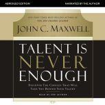 Talent Is Never Enough Discover the Choices That Will Take You Beyond Your Talent, John C. Maxwell