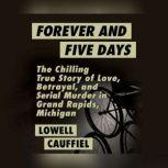 Forever and Five Days The Chilling True Story of Love, Betrayal, and Serial Murder in Grand Rapids, Michigan, Lowell Cauffiel