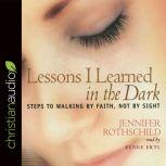 Lessons I Learned in the Dark Steps to Walking by Faith, Not by Sight, Jennifer Rothschild