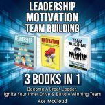 Leadership: Motivation: Team building: 3 Books in 1: Become A Great Leader, Ignite Your Inner Drive & Build A Winning Team, Ace McCloud