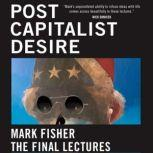 Postcapitalist Desire The Final Lectures, Mark Fisher