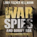 War, Spies, and Bobby Sox Stories About World War Two At Home, Libby Fischer Hellmann