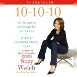 10-10-10 Your Life, My Life, and a Life-Transforming Idea, Suzy Welch