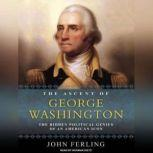 The Ascent of George Washington The Hidden Political Genius of an American Icon, John Ferling