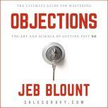 Objections The Ultimate Guide for Mastering The Art and Science of Getting Past No, Jeb Blount