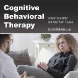 Cognitive Behavioral Therapy Retrain Your Brain and Heal from Trauma, Zimbab Winston