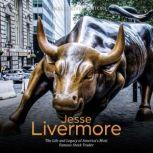 Jesse Livermore: The Life and Legacy of America's Most Famous Stock Trader, Charles River Editors