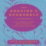 The Heroine's Bookshelf Life Lessons, from Jane Austen to Laura Ingalls Wilder, Erin Blakemore