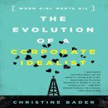 The Evolution of a Corporate Idealist Girl Meets Oil, Christine Bader