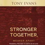 Stronger Together, Weaker Apart Powerful Prayers to Unite Us in Love, Tony Evans