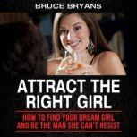 Attract The Right Girl How to Find Your Dream Girl and Be the Man She Can't Resist, Bruce Bryans