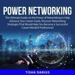 Power Networking The Ultimate Guide on the Power of Networking to Help Advance Your Career Goals, Discover Networking Strategies That Would Help You Become a Successful Career-Minded Professional, Tisha Darius