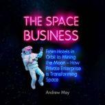 The Space Business From Hotels in Orbit to Mining the Moon, Andrew May