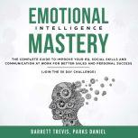 Emotional Intelligence Mastery: The complete Guide to improve your EQ, Social Skills and Communication at Work for better Sales and Personal Success (Join the 30 day Challenge), Barrett Trevis