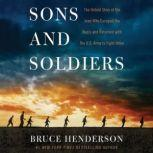 Sons and Soldiers The Untold Story of the Jews Who Escaped the Nazis and Returned With the U.S. Army to Fight Hitler, Bruce Henderson