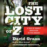 The Lost City of Z A Tale of Deadly Obsession in the Amazon, David Grann