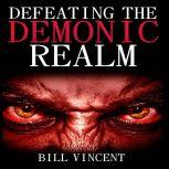 Defeating the Demonic Realm Revelations of Demonic, Bill Vincent