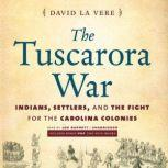 The Tuscarora War Indians, Settlers, and the Fight for the Carolina Colonies, David La Vere