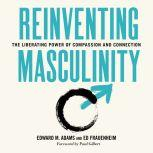 Reinventing Masculinity The Liberating Power of Compassion and Connection, Ed Adams