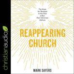 Reappearing Church The Hope for Renewal in the Rise of Our Post-Christian Culture, Mark Sayers