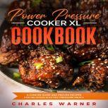 Power Pressure Cooker XL Cookbook A Concise Guide and Proven Recipes for Delicious Electric Pressure Meals, Charles Warner