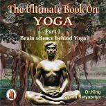Part 2 of The Ultimate Book on Yoga Brain science behind Yoga, Dr. King