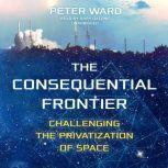 The Consequential Frontier Challenging the Privatization of Space, Peter Ward