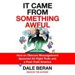 It Came from Something Awful How a Toxic Troll Army Accidentally Memed Donald Trump into Office, Dale Beran