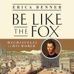 Be Like the Fox Machiavelli In His World, Erica Benner