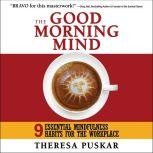 The Good Morning Mind Nine Essential Mindfulness Habits for the Workplace, Theresa Puskar