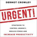 Urgent! Strategies to Control Urgency, Reduce Stress and Increase Productivity, Dermot Crowley