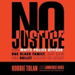 No Justice One White Police Officer, One Black Family, and How One Bullet Ripped Us Apart, Robbie Tolan