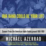 Our Band Could Be Your Life Scenes from the American Indie Underground, 1981-1991, Michael Azerrad